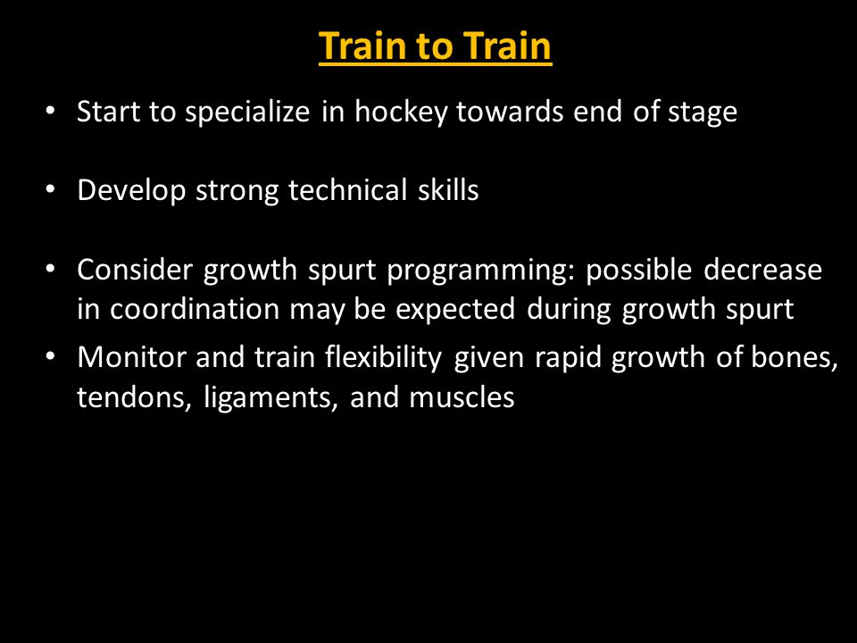 Train to Train Start to specialize in hockey towards end of stage Develop strong technical skills Consider growth spurt programming: possible decrease in coordination may be expected during growth spurt Monitor and train flexibility given rapid growth of bones, tendons, ligaments, and muscles