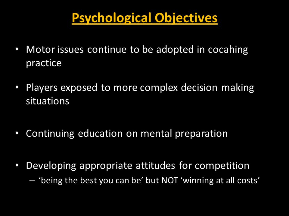 Psychological Objectives Motor issues continue to be adopted in cocahing practice Players exposed to more complex decision making situations Continuing education on mental preparation Developing appropriate attitudes for competition – 'being the best you can be' but NOT 'winning at all costs'