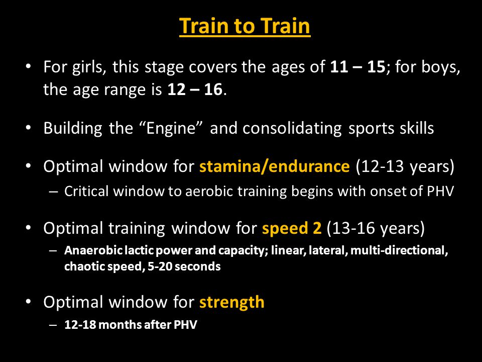 Train to Train For girls, this stage covers the ages of 11 – 15; for boys, the age range is 12 – 16.