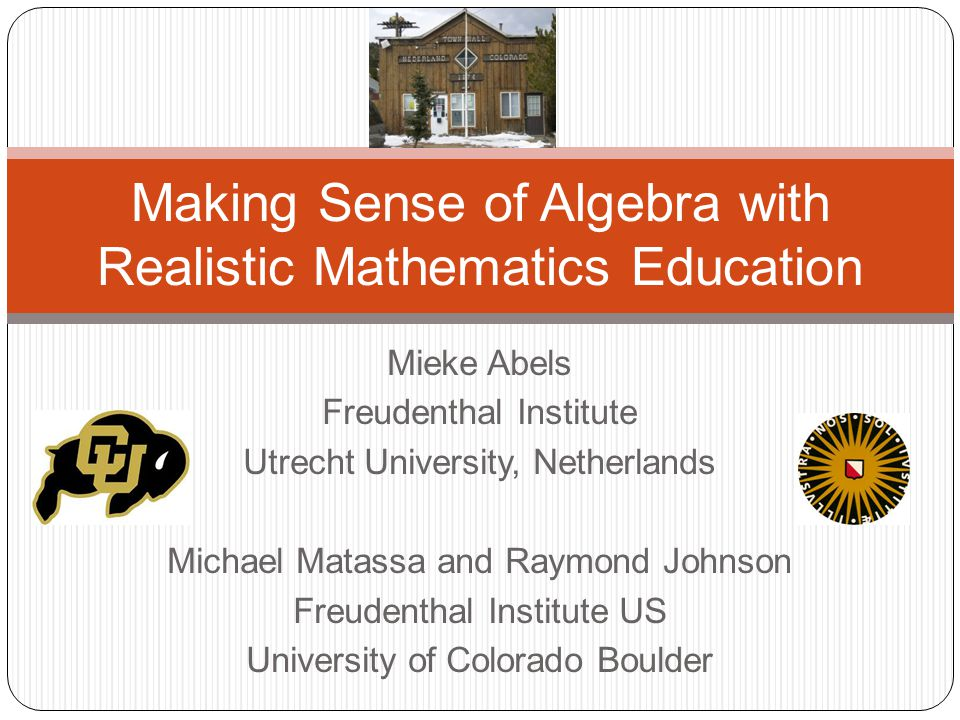 Mieke Abels Freudenthal Institute Utrecht University, Netherlands Michael Matassa and Raymond Johnson Freudenthal Institute US University of Colorado Boulder Making Sense of Algebra with Realistic Mathematics Education