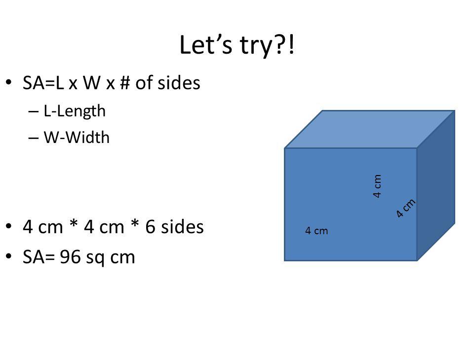 Let's try?! SA=L x W x # of sides – L-Length – W-Width 4 cm * 4 cm * 6 sides SA= 96 sq cm 4 cm