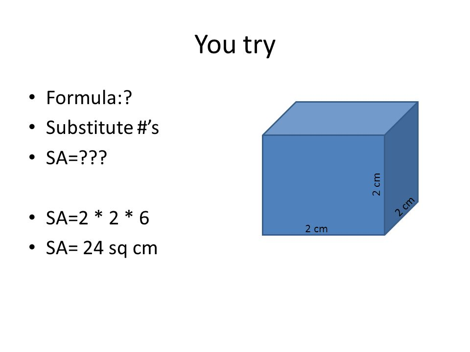 You try Formula: Substitute #'s SA= SA=2 * 2 * 6 SA= 24 sq cm 2 cm