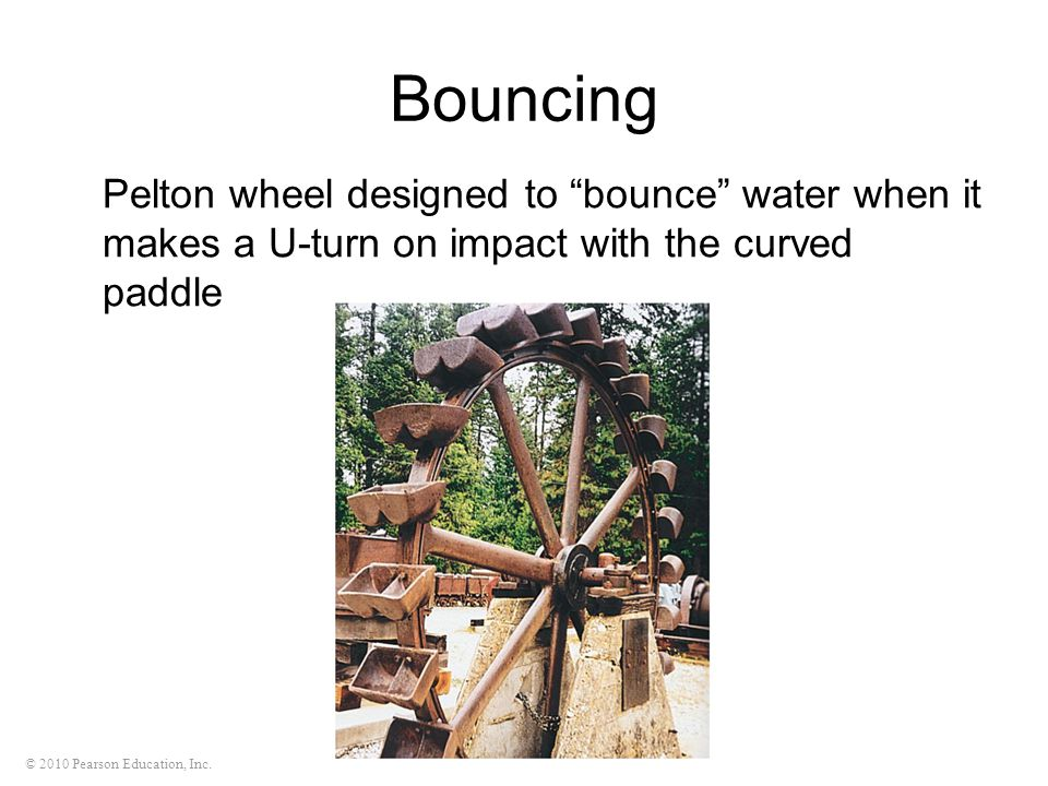 """© 2010 Pearson Education, Inc. Bouncing Pelton wheel designed to """"bounce"""" water when it makes a U-turn on impact with the curved paddle"""
