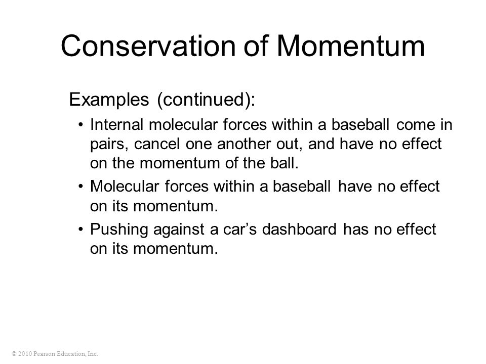 © 2010 Pearson Education, Inc. Conservation of Momentum Examples (continued): Internal molecular forces within a baseball come in pairs, cancel one an