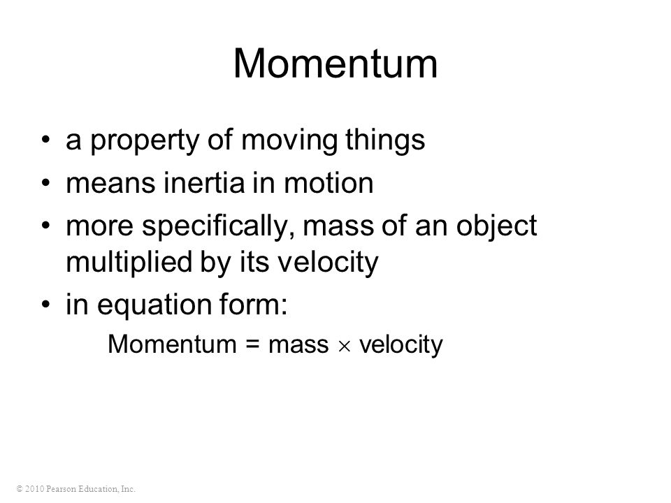 © 2010 Pearson Education, Inc. Momentum a property of moving things means inertia in motion more specifically, mass of an object multiplied by its vel