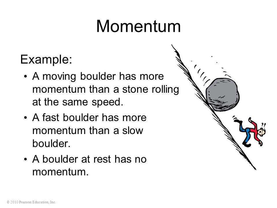 © 2010 Pearson Education, Inc. Momentum Example: A moving boulder has more momentum than a stone rolling at the same speed. A fast boulder has more mo