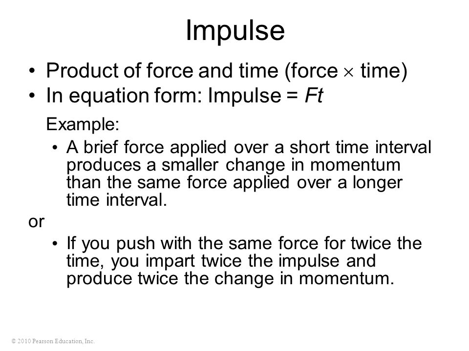 © 2010 Pearson Education, Inc. Impulse Product of force and time (force  time) In equation form: Impulse = Ft Example: A brief force applied over a s