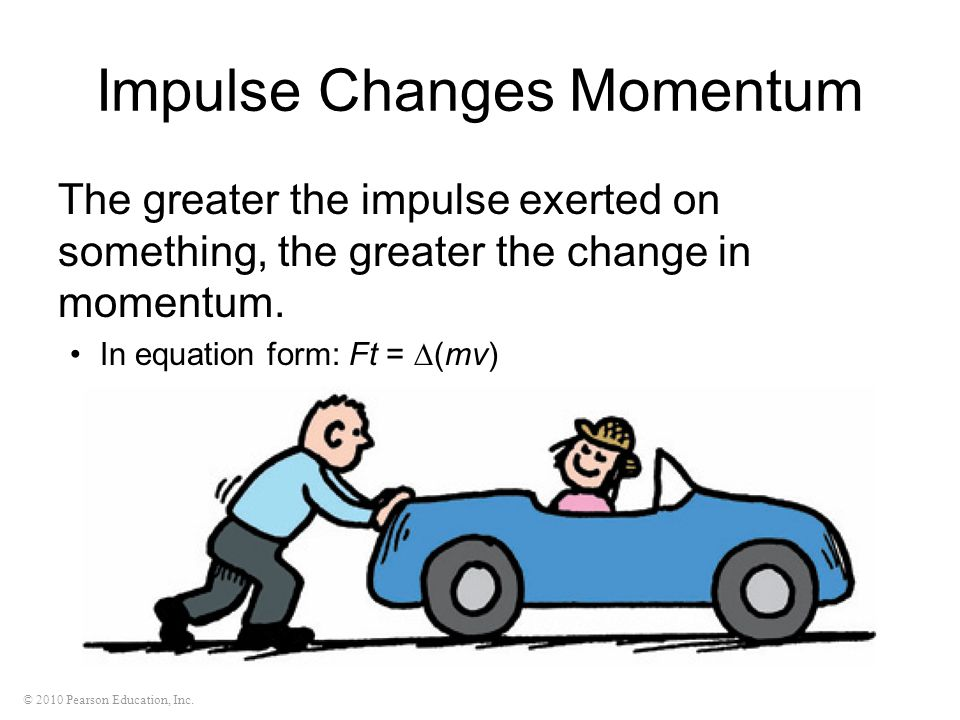 © 2010 Pearson Education, Inc. Impulse Changes Momentum The greater the impulse exerted on something, the greater the change in momentum. In equation