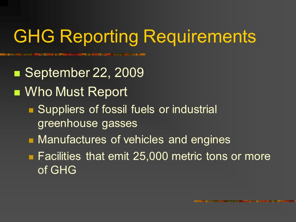 GHG Reporting Requirements September 22, 2009 Who Must Report Suppliers of fossil fuels or industrial greenhouse gasses Manufactures of vehicles and engines Facilities that emit 25,000 metric tons or more of GHG