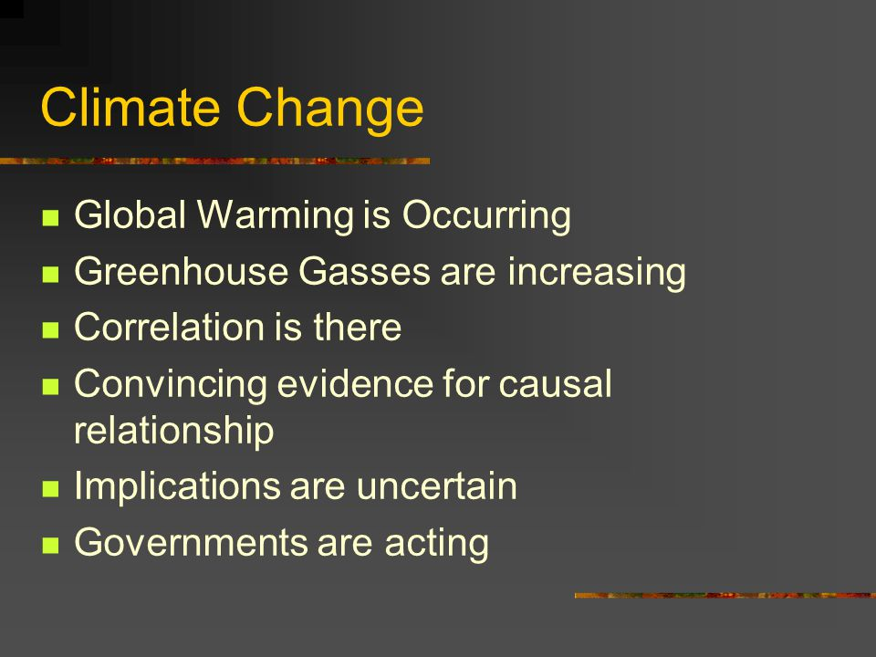 Climate Change Global Warming is Occurring Greenhouse Gasses are increasing Correlation is there Convincing evidence for causal relationship Implications are uncertain Governments are acting