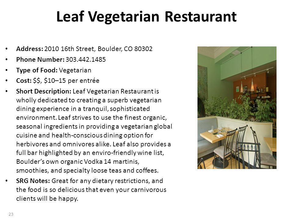 Leaf Vegetarian Restaurant Address: 2010 16th Street, Boulder, CO 80302 Phone Number: 303.442.1485 Type of Food: Vegetarian Cost: $$, $10–15 per entrée Short Description: Leaf Vegetarian Restaurant is wholly dedicated to creating a superb vegetarian dining experience in a tranquil, sophisticated environment.