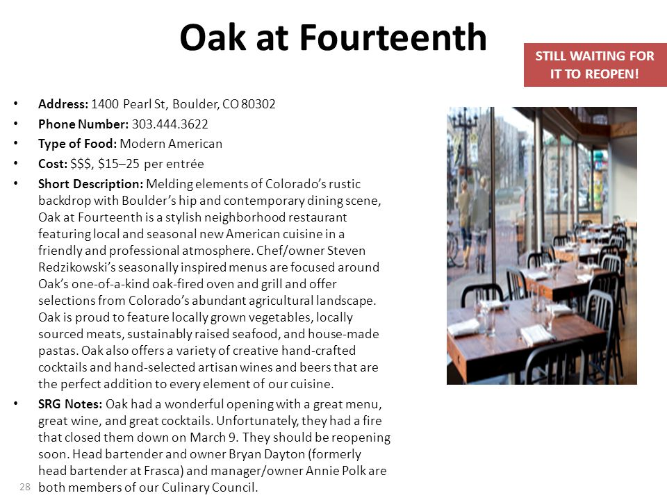 Oak at Fourteenth Address: 1400 Pearl St, Boulder, CO 80302 Phone Number: 303.444.3622 Type of Food: Modern American Cost: $$$, $15–25 per entrée Short Description: Melding elements of Colorado's rustic backdrop with Boulder's hip and contemporary dining scene, Oak at Fourteenth is a stylish neighborhood restaurant featuring local and seasonal new American cuisine in a friendly and professional atmosphere.