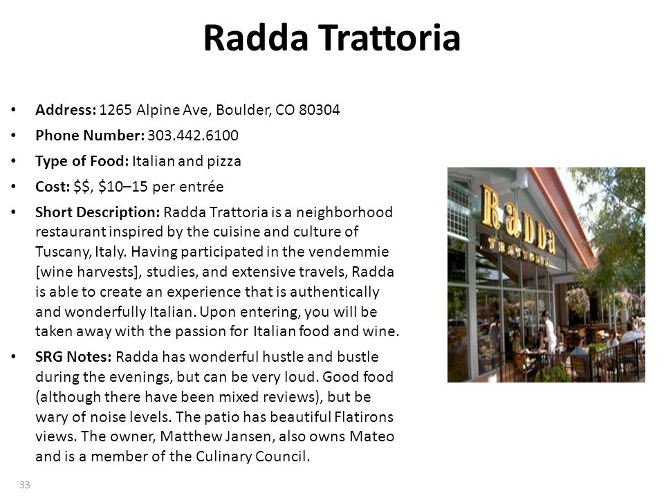 Radda Trattoria Address: 1265 Alpine Ave, Boulder, CO 80304 Phone Number: 303.442.6100 Type of Food: Italian and pizza Cost: $$, $10–15 per entrée Short Description: Radda Trattoria is a neighborhood restaurant inspired by the cuisine and culture of Tuscany, Italy.