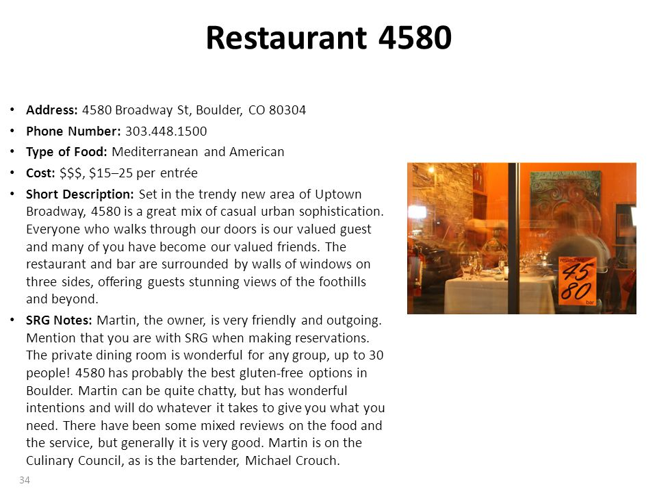 Restaurant 4580 Address: 4580 Broadway St, Boulder, CO 80304 Phone Number: 303.448.1500 Type of Food: Mediterranean and American Cost: $$$, $15–25 per entrée Short Description: Set in the trendy new area of Uptown Broadway, 4580 is a great mix of casual urban sophistication.