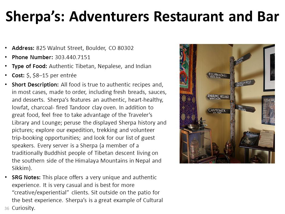 Sherpa's: Adventurers Restaurant and Bar Address: 825 Walnut Street, Boulder, CO 80302 Phone Number: 303.440.7151 Type of Food: Authentic Tibetan, Nepalese, and Indian Cost: $, $8–15 per entrée Short Description: All food is true to authentic recipes and, in most cases, made to order, including fresh breads, sauces, and desserts.