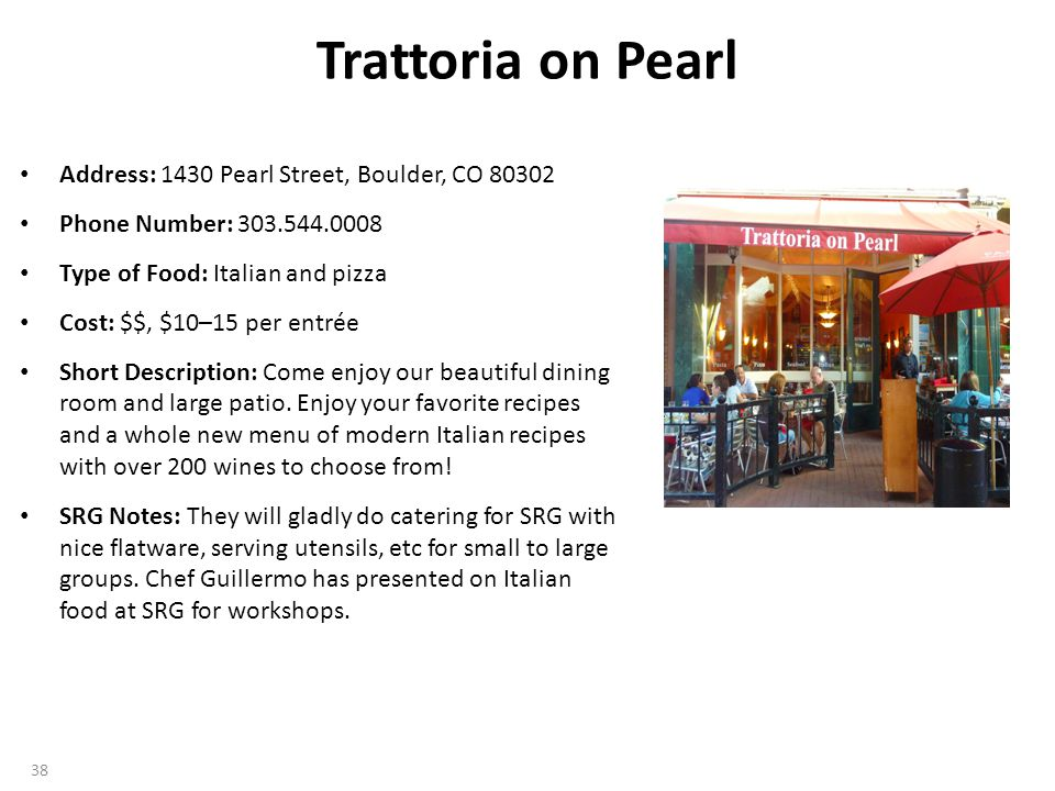 Trattoria on Pearl Address: 1430 Pearl Street, Boulder, CO 80302 Phone Number: 303.544.0008 Type of Food: Italian and pizza Cost: $$, $10–15 per entrée Short Description: Come enjoy our beautiful dining room and large patio.