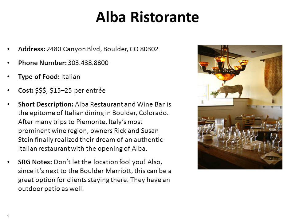 Alba Ristorante Address: 2480 Canyon Blvd, Boulder, CO 80302 Phone Number: 303.438.8800 Type of Food: Italian Cost: $$$, $15–25 per entrée Short Description: Alba Restaurant and Wine Bar is the epitome of Italian dining in Boulder, Colorado.