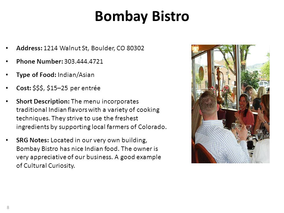 Bombay Bistro Address: 1214 Walnut St, Boulder, CO 80302 Phone Number: 303.444.4721 Type of Food: Indian/Asian Cost: $$$, $15–25 per entrée Short Description: The menu incorporates traditional Indian flavors with a variety of cooking techniques.