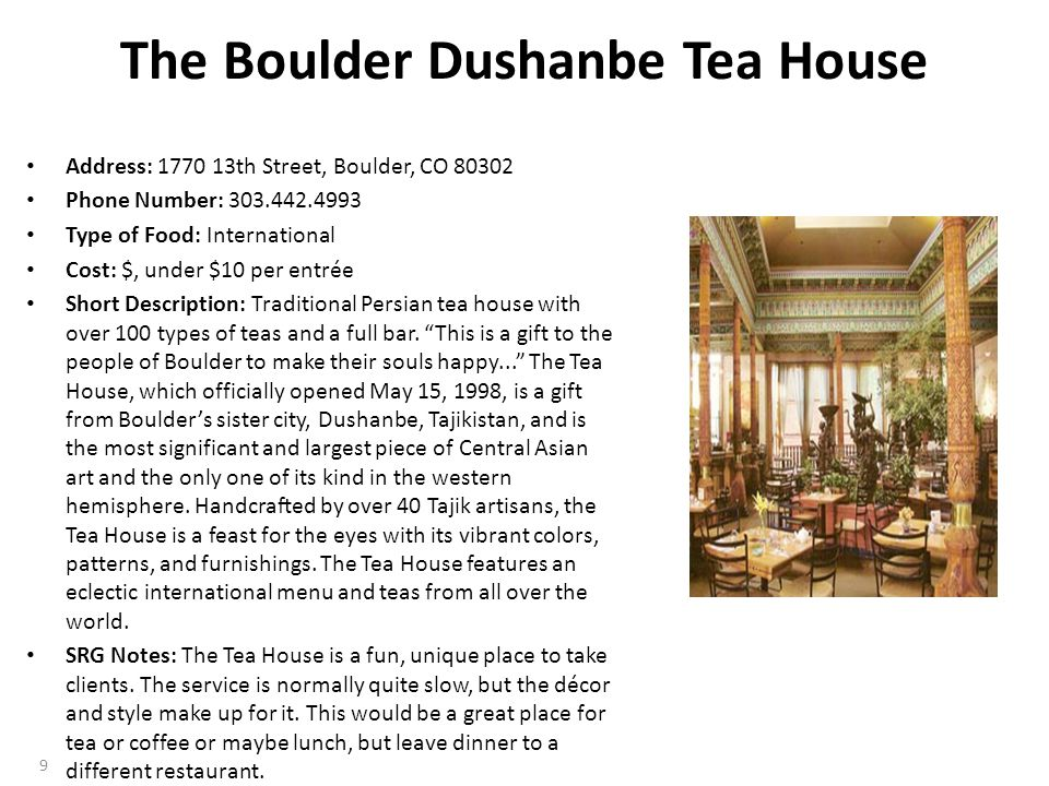 The Boulder Dushanbe Tea House Address: 1770 13th Street, Boulder, CO 80302 Phone Number: 303.442.4993 Type of Food: International Cost: $, under $10 per entrée Short Description: Traditional Persian tea house with over 100 types of teas and a full bar.
