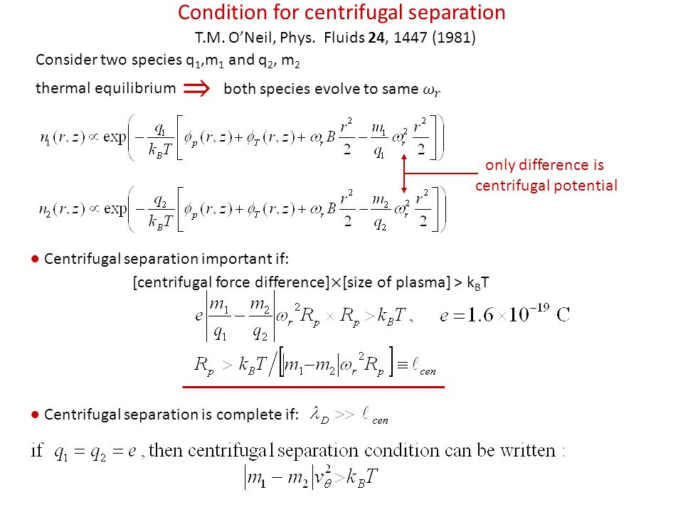 Condition for centrifugal separation Consider two species q 1,m 1 and q 2, m 2 thermal equilibrium only difference is centrifugal potential ● Centrifugal separation is complete if: T.M.