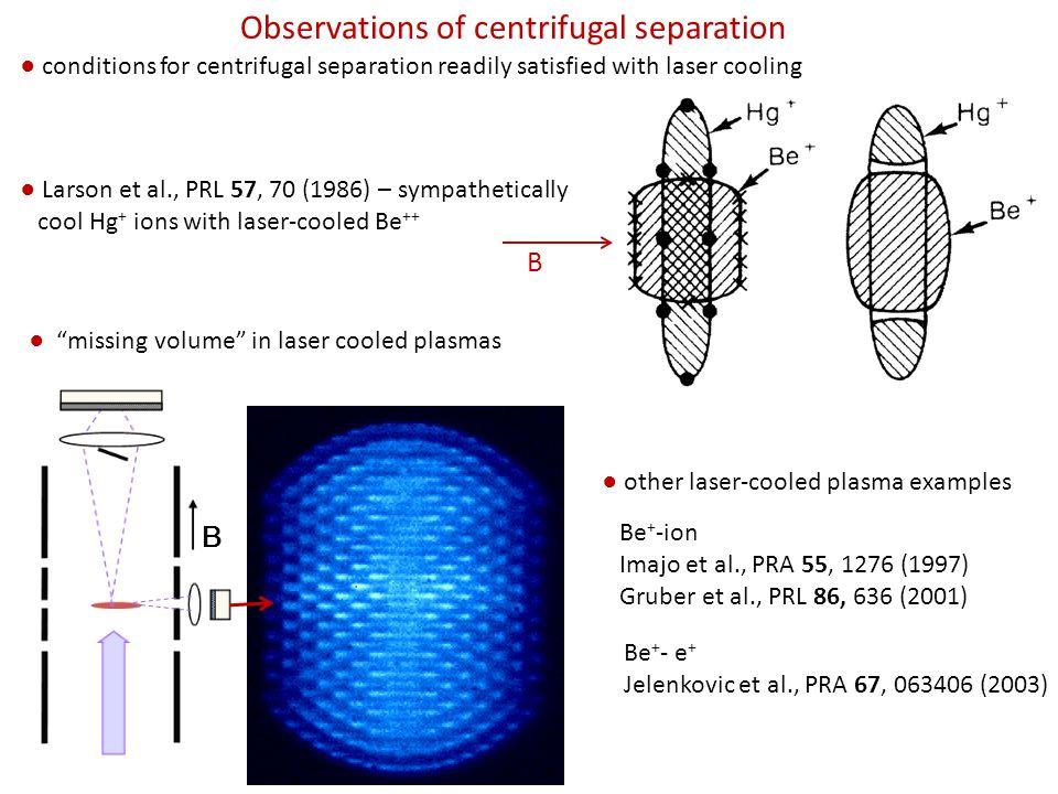 Observations of centrifugal separation ● conditions for centrifugal separation readily satisfied with laser cooling ● Larson et al., PRL 57, 70 (1986) – sympathetically cool Hg + ions with laser-cooled Be ++ B B ● missing volume in laser cooled plasmas ● other laser-cooled plasma examples Be + -ion Imajo et al., PRA 55, 1276 (1997) Gruber et al., PRL 86, 636 (2001) Be + - e + Jelenkovic et al., PRA 67, 063406 (2003)