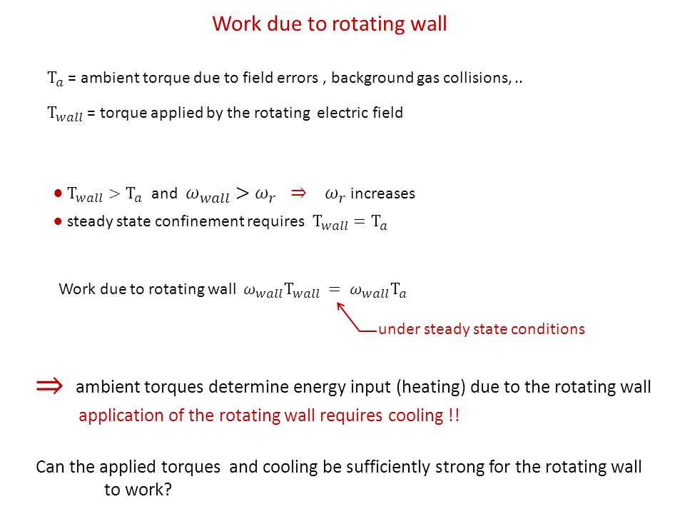 Work due to rotating wall under steady state conditions ambient torques determine energy input (heating) due to the rotating wall application of the rotating wall requires cooling !.