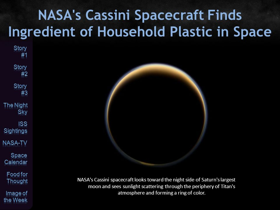 NASA s Cassini Spacecraft Finds Ingredient of Household Plastic in Space NASA s Cassini spacecraft looks toward the night side of Saturn s largest moon and sees sunlight scattering through the periphery of Titan s atmosphere and forming a ring of color.