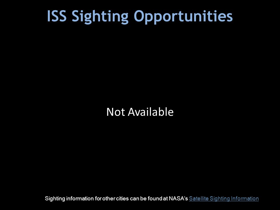 ISS Sighting Opportunities Sighting information for other cities can be found at NASA's Satellite Sighting InformationSatellite Sighting Information Not Available