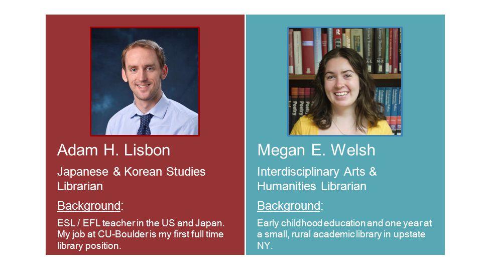 Adam H. Lisbon Japanese & Korean Studies Librarian Background: ESL / EFL teacher in the US and Japan. My job at CU-Boulder is my first full time libra