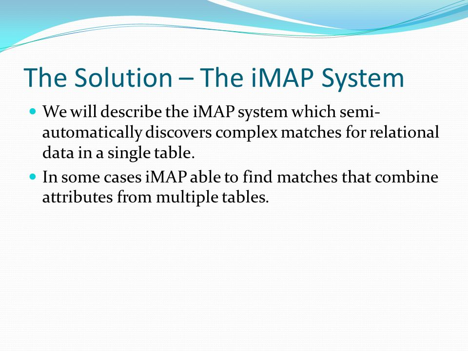 The Solution – The iMAP System We will describe the iMAP system which semi- automatically discovers complex matches for relational data in a single table.