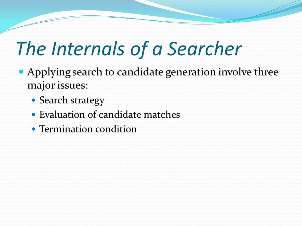 The Internals of a Searcher Applying search to candidate generation involve three major issues: Search strategy Evaluation of candidate matches Termination condition