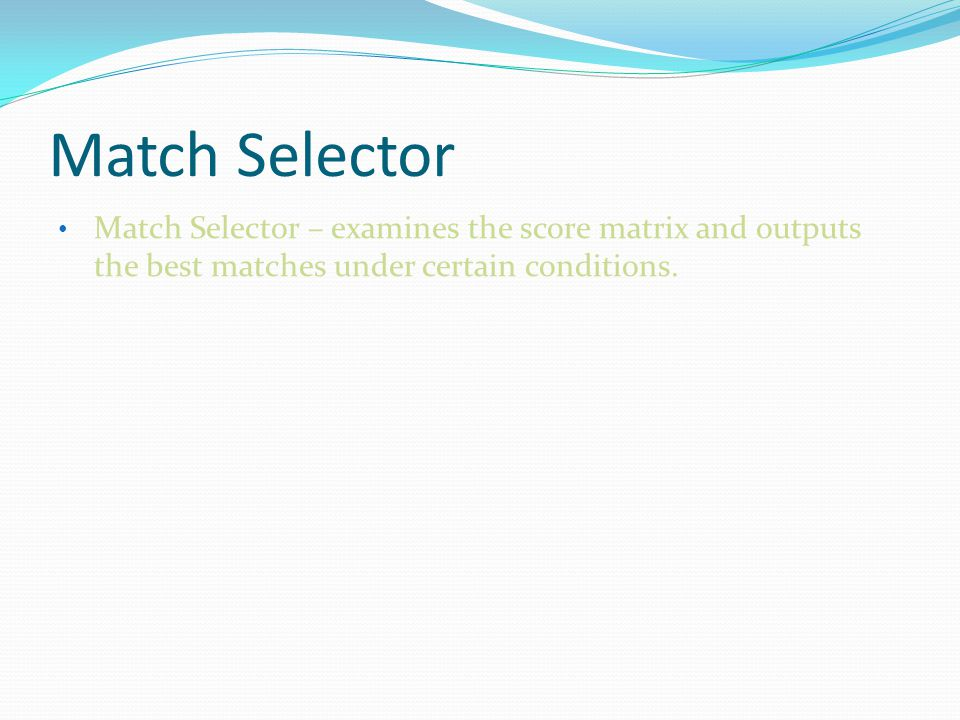 Match Selector Match Selector – examines the score matrix and outputs the best matches under certain conditions.