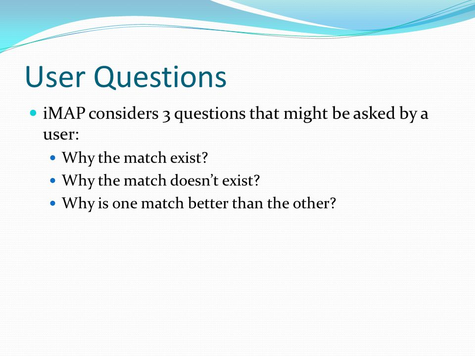 User Questions iMAP considers 3 questions that might be asked by a user: Why the match exist.