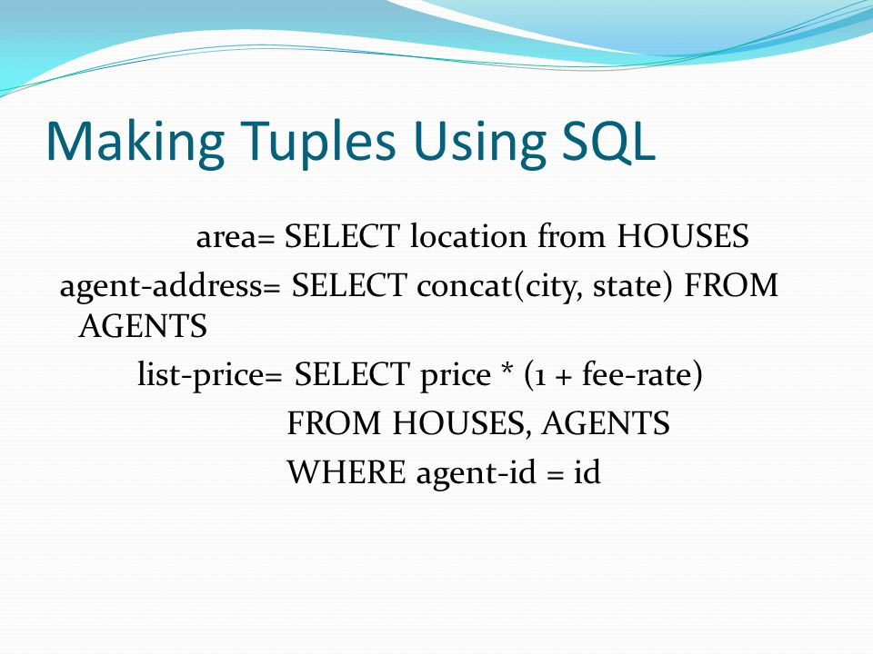 Making Tuples Using SQL area= SELECT location from HOUSES agent-address= SELECT concat(city, state) FROM AGENTS list-price= SELECT price * (1 + fee-rate) FROM HOUSES, AGENTS WHERE agent-id = id