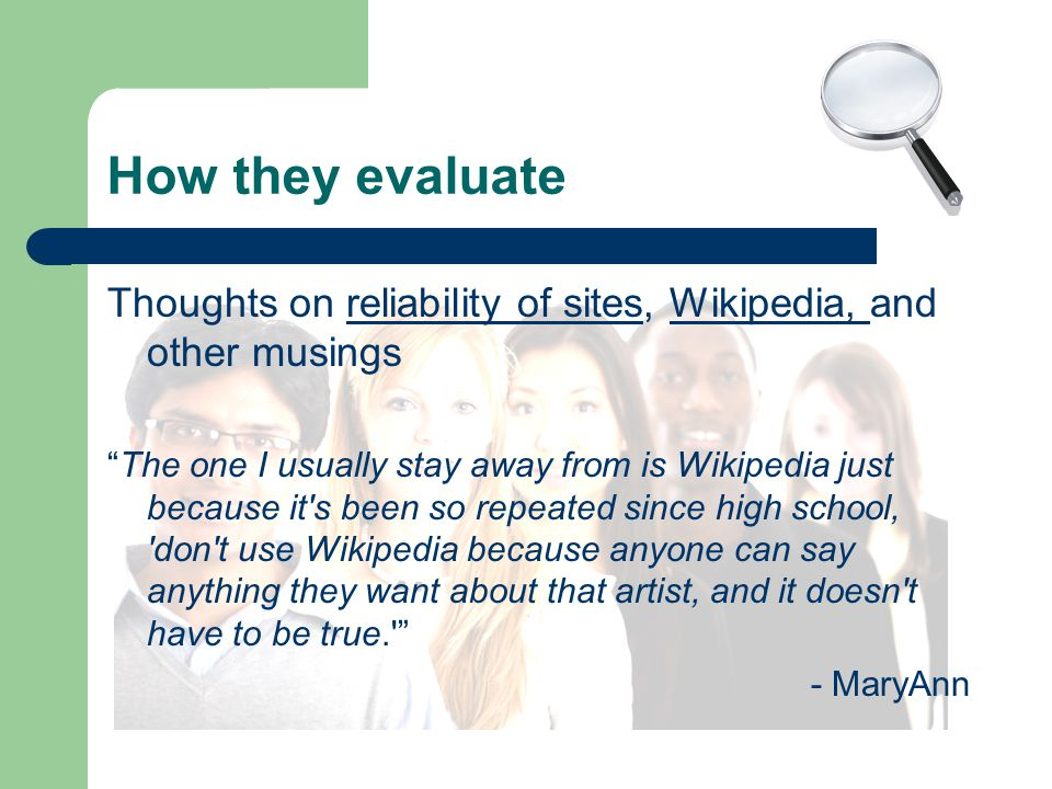 How they evaluate Thoughts on reliability of sites, Wikipedia, and other musingsreliability of sitesWikipedia, The one I usually stay away from is Wikipedia just because it s been so repeated since high school, don t use Wikipedia because anyone can say anything they want about that artist, and it doesn t have to be true. - MaryAnn