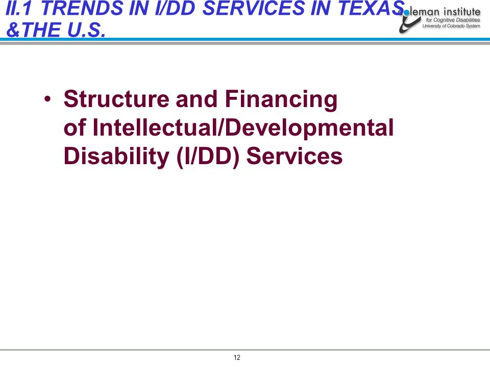 12 Structure and Financing of Intellectual/Developmental Disability (I/DD) Services II.1 TRENDS IN I/DD SERVICES IN TEXAS &THE U.S.
