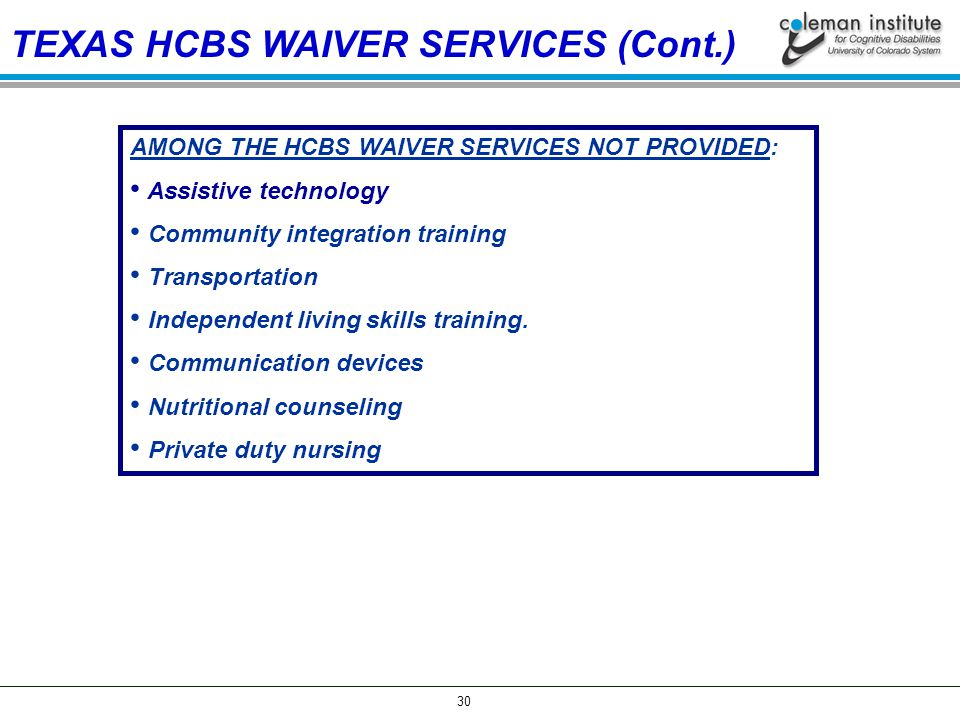 30 TEXAS HCBS WAIVER SERVICES (Cont.) AMONG THE HCBS WAIVER SERVICES NOT PROVIDED: Assistive technology Community integration training Transportation Independent living skills training.