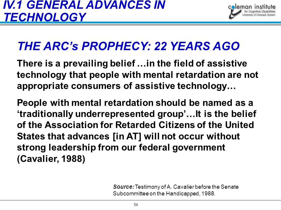 54 THE ARC's PROPHECY: 22 YEARS AGO There is a prevailing belief …in the field of assistive technology that people with mental retardation are not appropriate consumers of assistive technology… People with mental retardation should be named as a 'traditionally underrepresented group'…It is the belief of the Association for Retarded Citizens of the United States that advances [in AT] will not occur without strong leadership from our federal government (Cavalier, 1988) Source: Testimony of A.