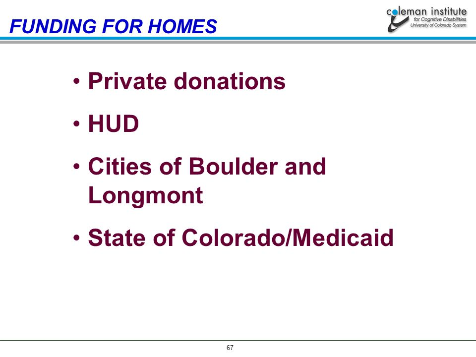 67 Private donations HUD Cities of Boulder and Longmont State of Colorado/Medicaid FUNDING FOR HOMES