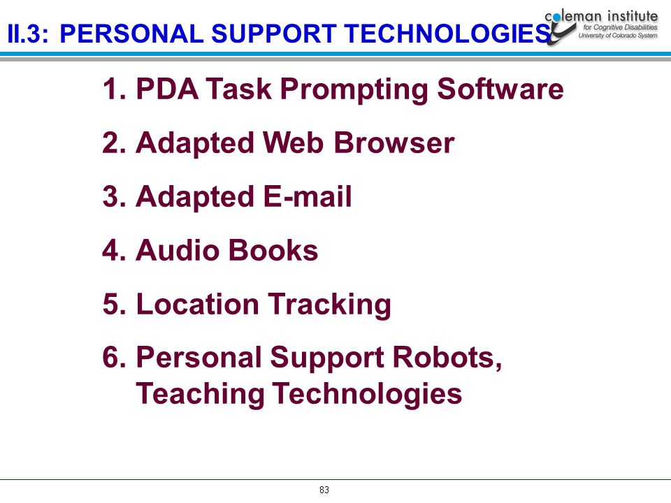 83 1.PDA Task Prompting Software 2.Adapted Web Browser 3.Adapted E-mail 4.Audio Books 5.Location Tracking 6.Personal Support Robots, Teaching Technologies II.3: PERSONAL SUPPORT TECHNOLOGIES