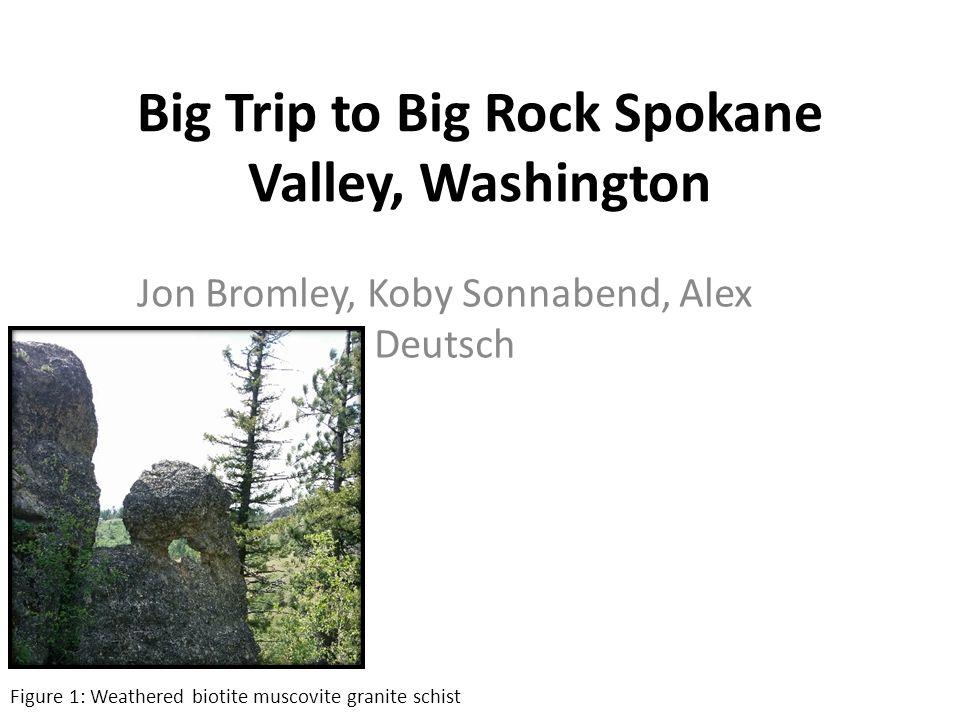 Big Trip to Big Rock Spokane Valley, Washington Jon Bromley, Koby Sonnabend, Alex Deutsch Figure 1: Weathered biotite muscovite granite schist