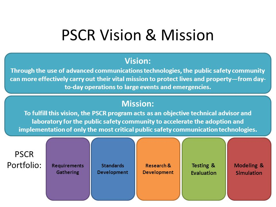 PSCR Vision & Mission Vision: Through the use of advanced communications technologies, the public safety community can more effectively carry out their vital mission to protect lives and property—from day- to-day operations to large events and emergencies.