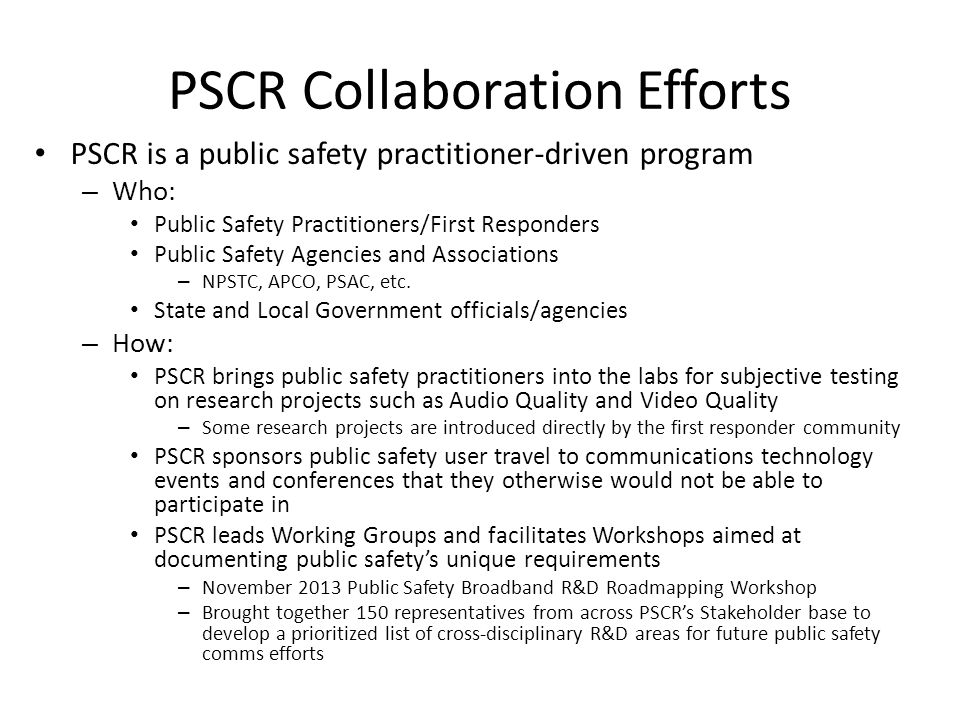 PSCR Collaboration Efforts PSCR is a public safety practitioner-driven program – Who: Public Safety Practitioners/First Responders Public Safety Agencies and Associations – NPSTC, APCO, PSAC, etc.