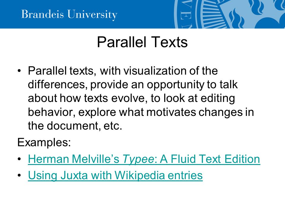 Parallel Texts Parallel texts, with visualization of the differences, provide an opportunity to talk about how texts evolve, to look at editing behavior, explore what motivates changes in the document, etc.