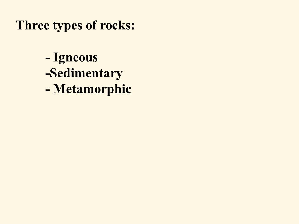 Three types of rocks: - Igneous -Sedimentary - Metamorphic