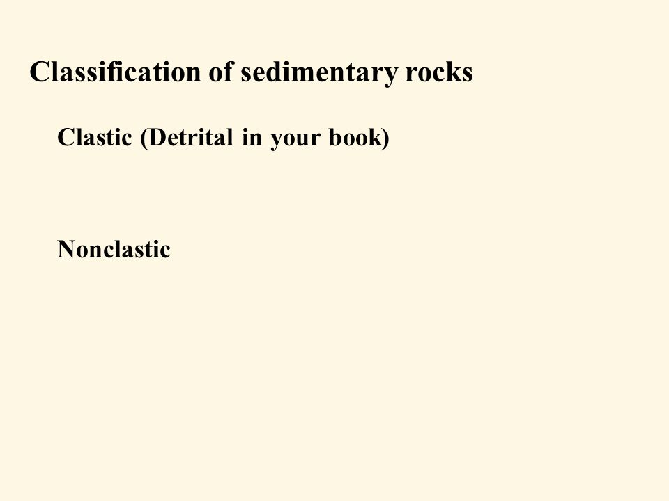 Classification of sedimentary rocks Clastic (Detrital in your book) Nonclastic