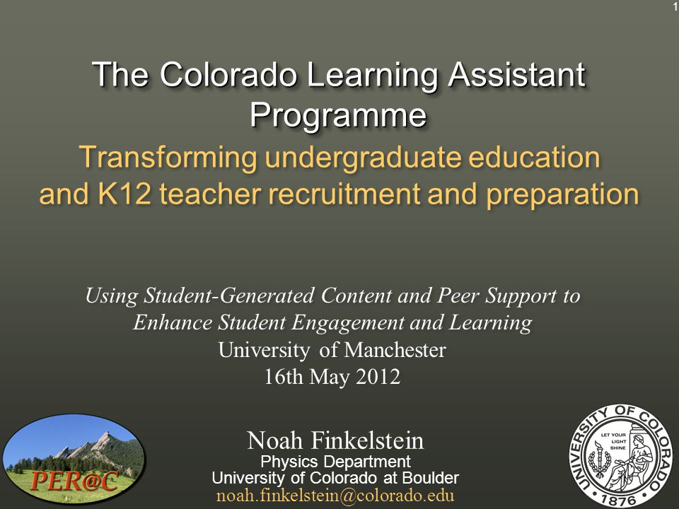 The Colorado Learning Assistant Programme Transforming undergraduate education and K12 teacher recruitment and preparation Noah Finkelstein Physics Department University of Colorado at Boulder noah.finkelstein@colorado.edu Noah Finkelstein Physics Department University of Colorado at Boulder noah.finkelstein@colorado.edu Using Student-Generated Content and Peer Support to Enhance Student Engagement and Learning University of Manchester 16th May 2012 1