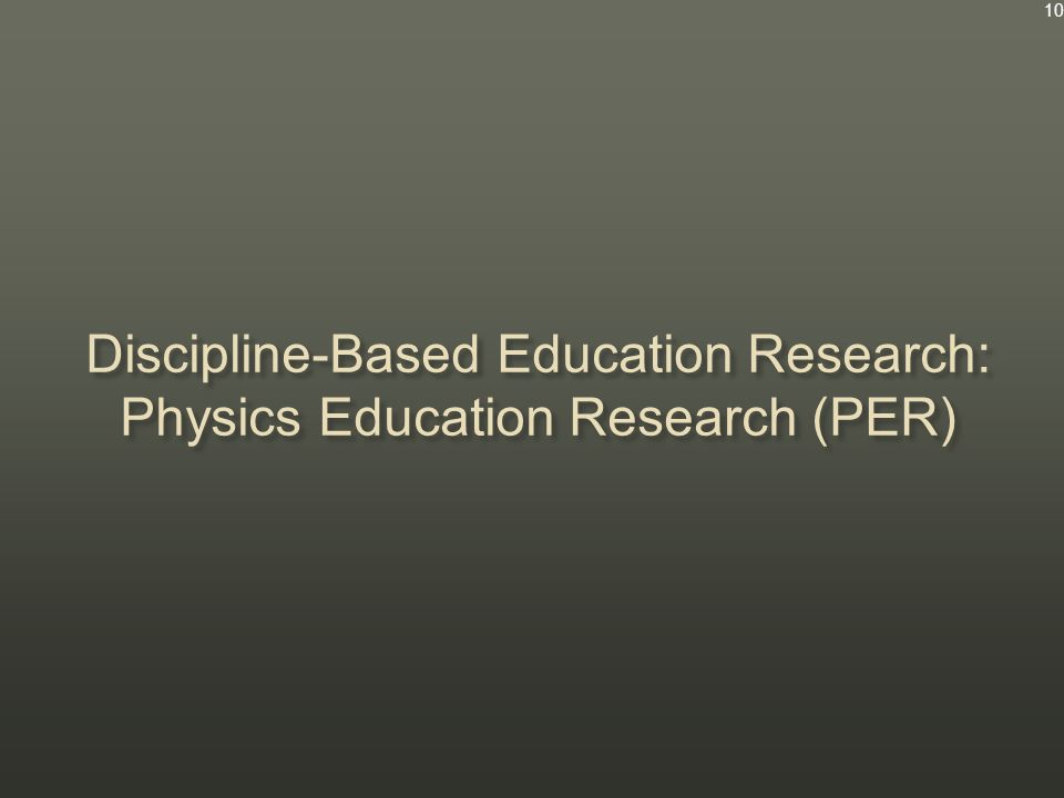 Discipline-Based Education Research: Physics Education Research (PER) 10