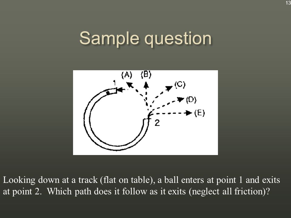 Sample question Looking down at a track (flat on table), a ball enters at point 1 and exits at point 2.