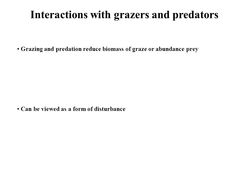 Interactions with grazers and predators Grazing and predation reduce biomass of graze or abundance prey Can be viewed as a form of disturbance